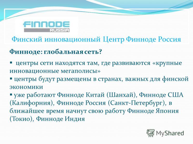 Финский инновационный Центр Финноде Россия Финноде: глобальная сеть? центры сети находятся там, где развиваются «крупные инновационные мегаполисы» центры будут размещены в странах, важных для финской экономики уже работают Финноде Китай (Шанхай), Фин