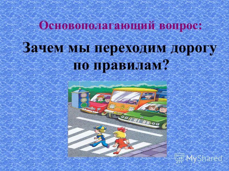 Основополагающий вопрос: Зачем мы переходим дорогу по правилам?