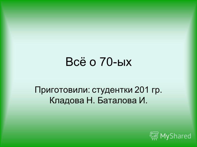 Всё о 70-ых Приготовили: студентки 201 гр. Кладова Н. Баталова И.