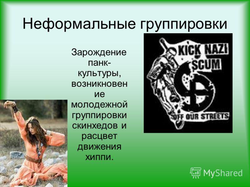 Неформальные группировки Зарождение панк- культуры, возникновен ие молодежной группировки скинхедов и расцвет движения хиппи.