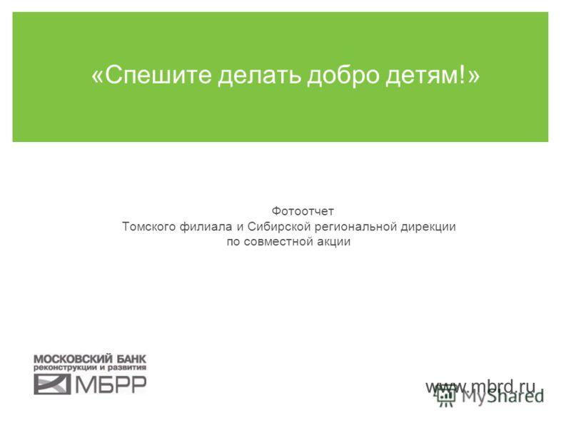 www.mbrd.ru «Спешите делать добро детям!» Фотоотчет Томского филиала и Сибирской региональной дирекции по совместной акции