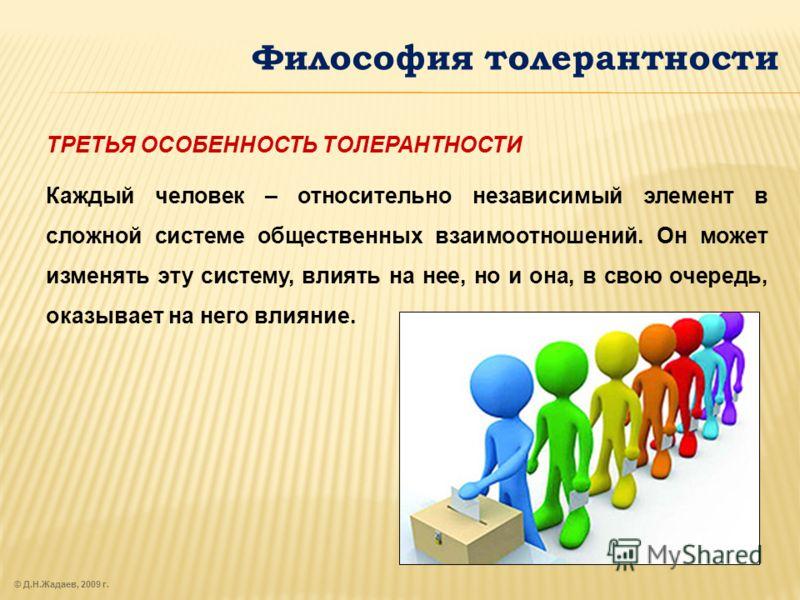 © Д.Н.Жадаев, 2009 г. Философия толерантности ТРЕТЬЯ ОСОБЕННОСТЬ ТОЛЕРАНТНОСТИ Каждый человек – относительно независимый элемент в сложной системе общественных взаимоотношений. Он может изменять эту систему, влиять на нее, но и она, в свою очередь, о