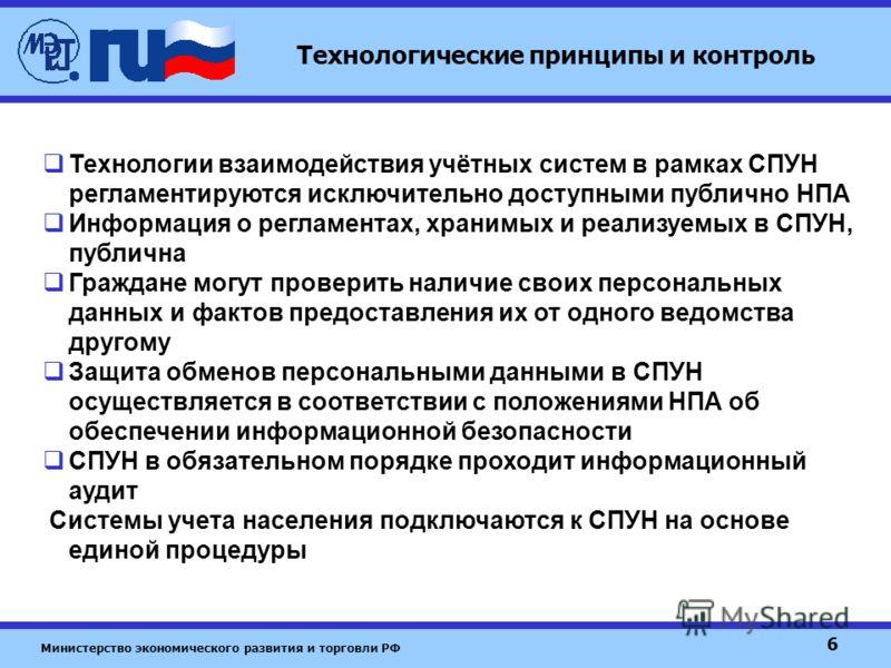 Министерство экономического развития и торговли РФ 6 Технологические принципы и контроль Технологии взаимодействия учётных систем в рамках СПУН регламентируются исключительно доступными публично НПА Информация о регламентах, хранимых и реализуемых в