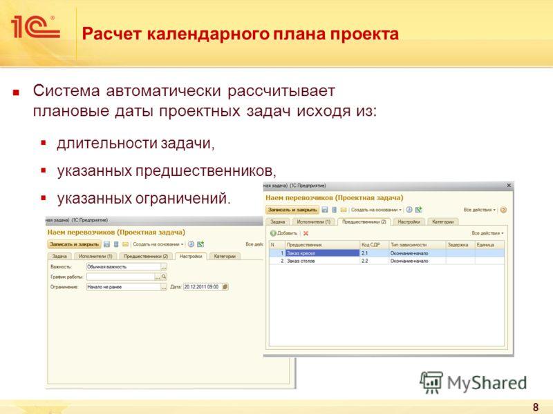 8 Расчет календарного плана проекта Система автоматически рассчитывает плановые даты проектных задач исходя из: длительности задачи, указанных предшественников, указанных ограничений.