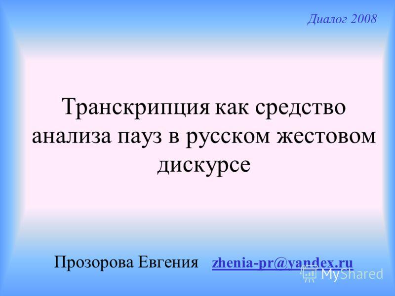 Транскрипция как средство анализа пауз в русском жестовом дискурсе Прозорова Евгения zhenia-pr@yandex.ru Диалог 2008