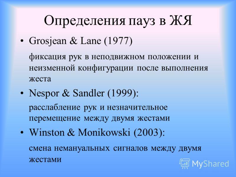 Определения пауз в ЖЯ Grosjean & Lane (1977) фиксация рук в неподвижном положении и неизменной конфигурации после выполнения жеста Nespor & Sandler (1999): расслабление рук и незначительное перемещение между двумя жестами Winston & Monikowski (2003):
