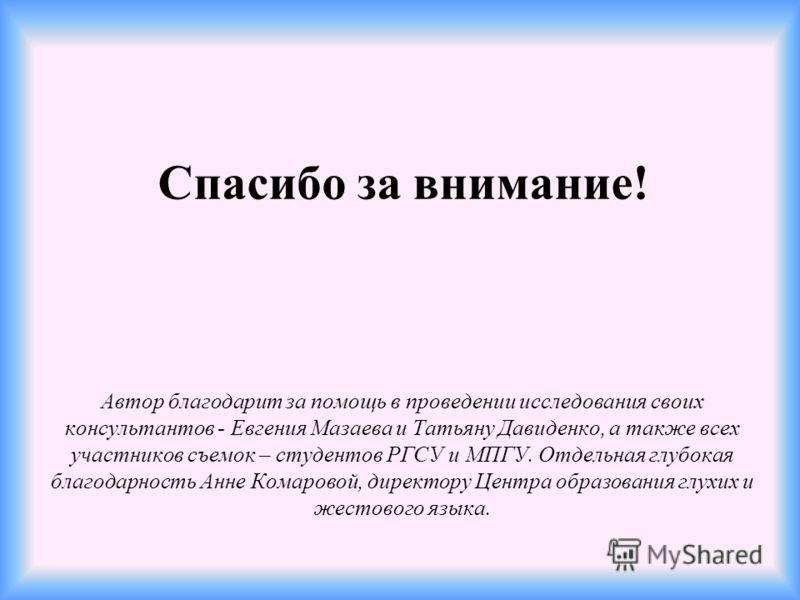 Спасибо за внимание! Автор благодарит за помощь в проведении исследования своих консультантов - Евгения Мазаева и Татьяну Давиденко, а также всех участников съемок – студентов РГСУ и МПГУ. Отдельная глубокая благодарность Анне Комаровой, директору Це