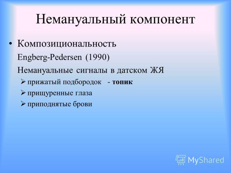 Немануальный компонент Композициональность Engberg-Pedersen (1990) Немануальные сигналы в датском ЖЯ прижатый подбородок - топик прищуренные глаза приподнятые брови