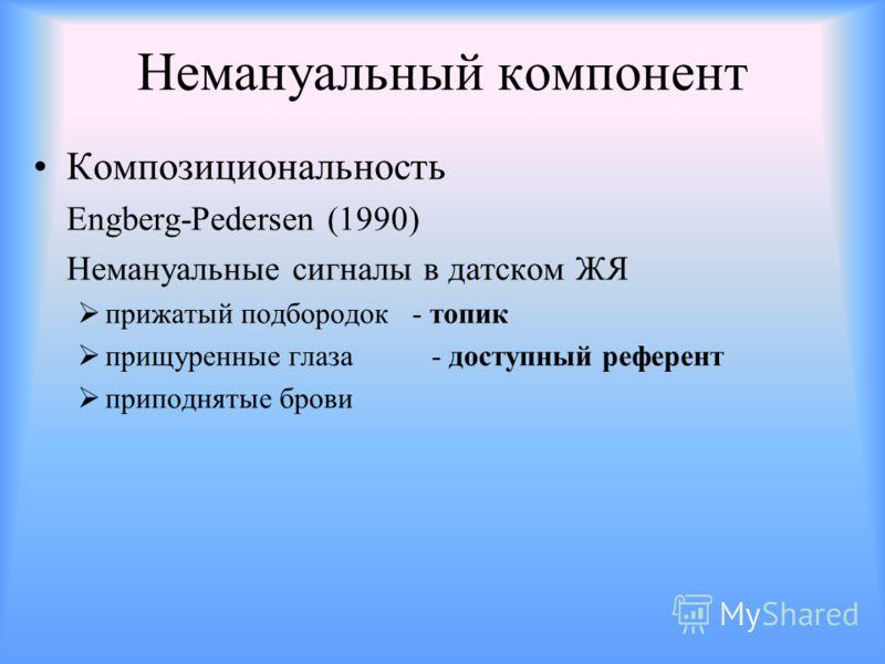 Немануальный компонент Композициональность Engberg-Pedersen (1990) Немануальные сигналы в датском ЖЯ прижатый подбородок - топик прищуренные глаза - доступный референт приподнятые брови