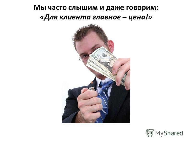 Мы часто слышим и даже говорим: «Для клиента главное – цена!»