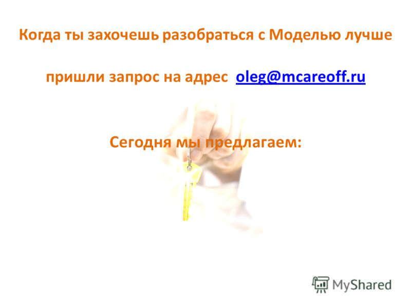 Когда ты захочешь разобраться с Моделью лучше пришли запрос на адрес oleg@mcareoff.ruoleg@mcareoff.ru Сегодня мы предлагаем: