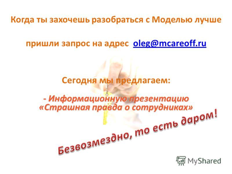 Когда ты захочешь разобраться с Моделью лучше пришли запрос на адрес oleg@mcareoff.ruoleg@mcareoff.ru Сегодня мы предлагаем: - Информационную презентацию «Страшная правда о сотрудниках»