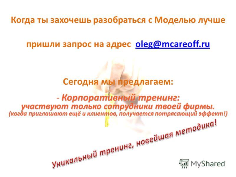 Когда ты захочешь разобраться с Моделью лучше пришли запрос на адрес oleg@mcareoff.ruoleg@mcareoff.ru Сегодня мы предлагаем: - Корпоративный тренинг: участвуют только сотрудники твоей фирмы. (когда приглашают ещё и клиентов, получается потрясающий эф