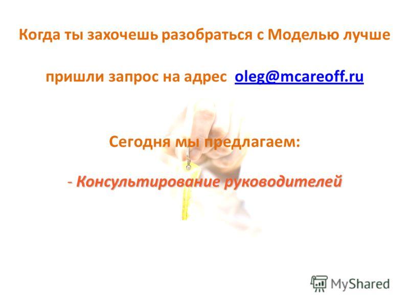 Когда ты захочешь разобраться с Моделью лучше пришли запрос на адрес oleg@mcareoff.ruoleg@mcareoff.ru Сегодня мы предлагаем: - Консультирование руководителей