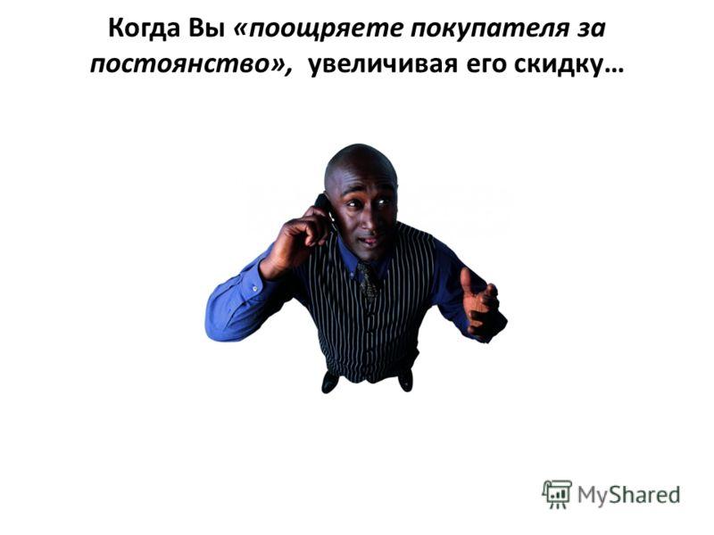 Когда Вы «поощряете покупателя за постоянство», увеличивая его скидку…