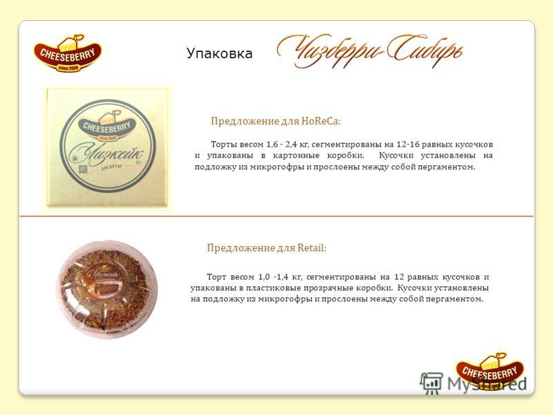 Упаковка Предложение для HoReCa: Торты весом 1,6 - 2,4 кг, сегментированы на 12-16 равных кусочков и упакованы в картонные коробки. Кусочки установлены на подложку из микрогофры и прослоены между собой пергаментом. Предложение для Retail: Торт весом