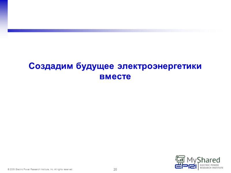 20 © 2009 Electric Power Research Institute, Inc. All rights reserved. Создадим будущее электроэнергетики вместе
