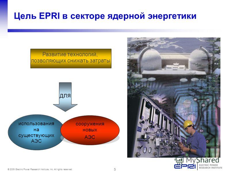 5 © 2009 Electric Power Research Institute, Inc. All rights reserved. Цель EPRI в секторе ядерной энергетики Развитие технологий, позволяющих снижать затраты для использования на существующих АЭС сооружения новых АЭС