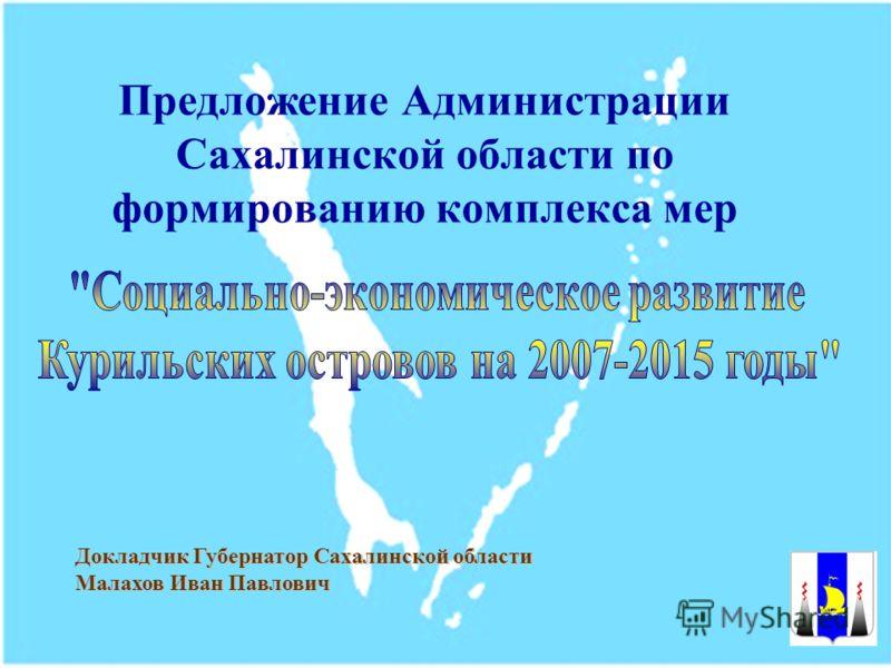 Предложение Администрации Сахалинской области по формированию комплекса мер Докладчик Губернатор Сахалинской области Малахов Иван Павлович