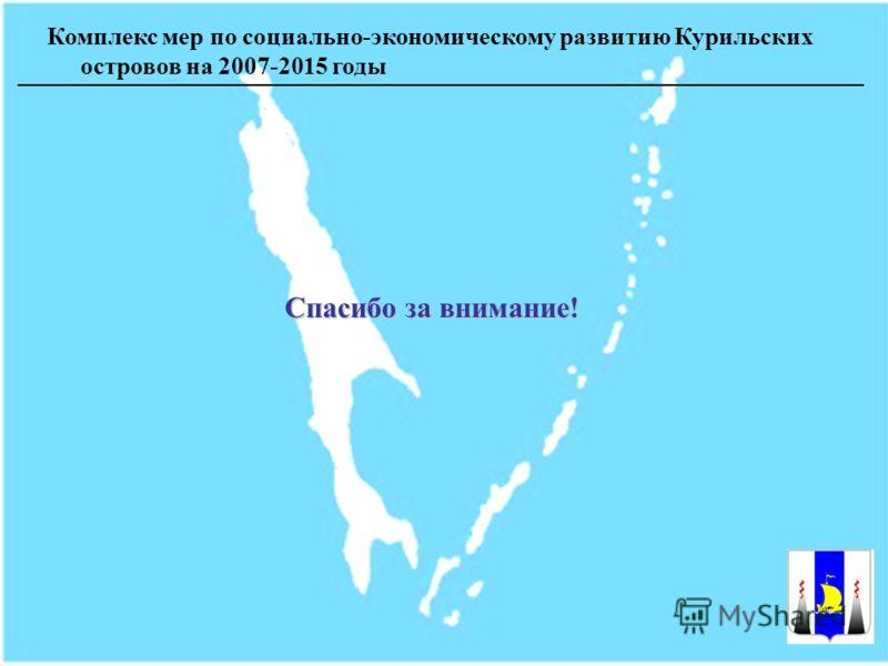 Комплекс мер по социально-экономическому развитию Курильских островов на 2007-2015 годы Спасибо за внимание!