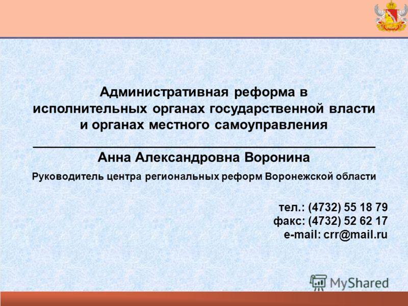 Административная реформа в исполнительных органах государственной власти и органах местного самоуправления _____________________________________________ Анна Александровна Воронина Руководитель центра региональных реформ Воронежской области тел.: (47