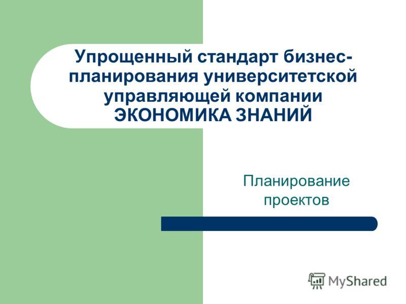 Упрощенный стандарт бизнес- планирования университетской управляющей компании ЭКОНОМИКА ЗНАНИЙ Планирование проектов