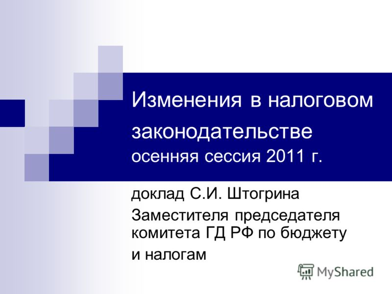 Изменения в налоговом законодательстве осенняя сессия 2011 г. доклад С.И. Штогрина Заместителя председателя комитета ГД РФ по бюджету и налогам