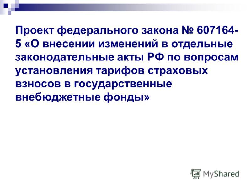 Проект федерального закона 607164- 5 «О внесении изменений в отдельные законодательные акты РФ по вопросам установления тарифов страховых взносов в государственные внебюджетные фонды»