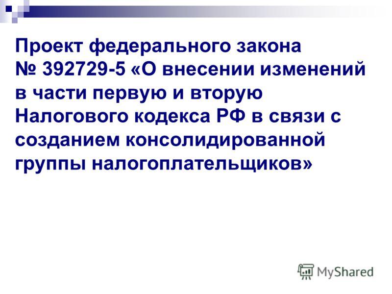 Проект федерального закона 392729-5 «О внесении изменений в части первую и вторую Налогового кодекса РФ в связи с созданием консолидированной группы налогоплательщиков»