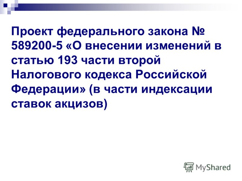 Проект федерального закона 589200-5 «О внесении изменений в статью 193 части второй Налогового кодекса Российской Федерации» (в части индексации ставок акцизов)