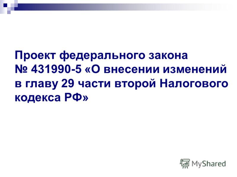Проект федерального закона 431990-5 «О внесении изменений в главу 29 части второй Налогового кодекса РФ»