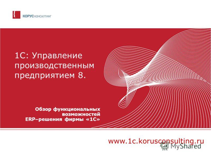 1С: Управление производственным предприятием 8. Обзор функциональных возможностей ERP–решения фирмы «1С» www.1c.korusconsulting.ru