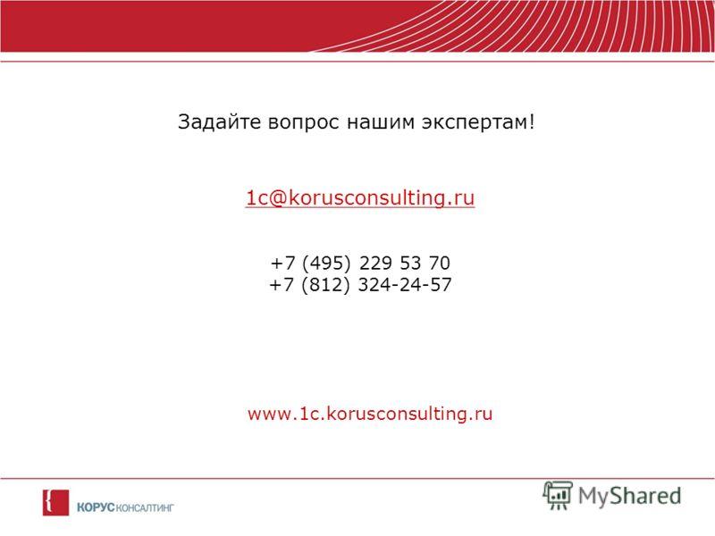 Задайте вопрос нашим экспертам! 1c@korusconsulting.ru +7 (495) 229 53 70 +7 (812) 324-24-57 www.1c.korusconsulting.ru