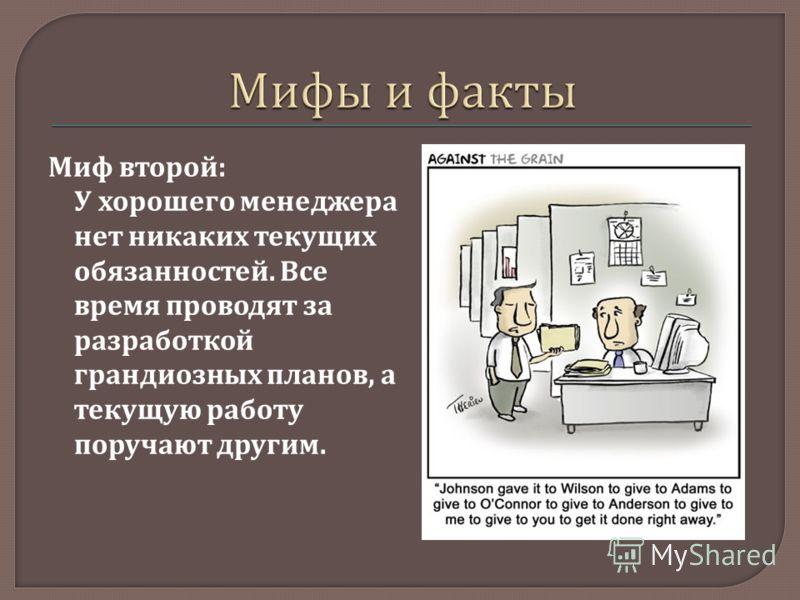 Миф второй : У хорошего менеджера нет никаких текущих обязанностей. Все время проводят за разработкой грандиозных планов, а текущую работу поручают другим.
