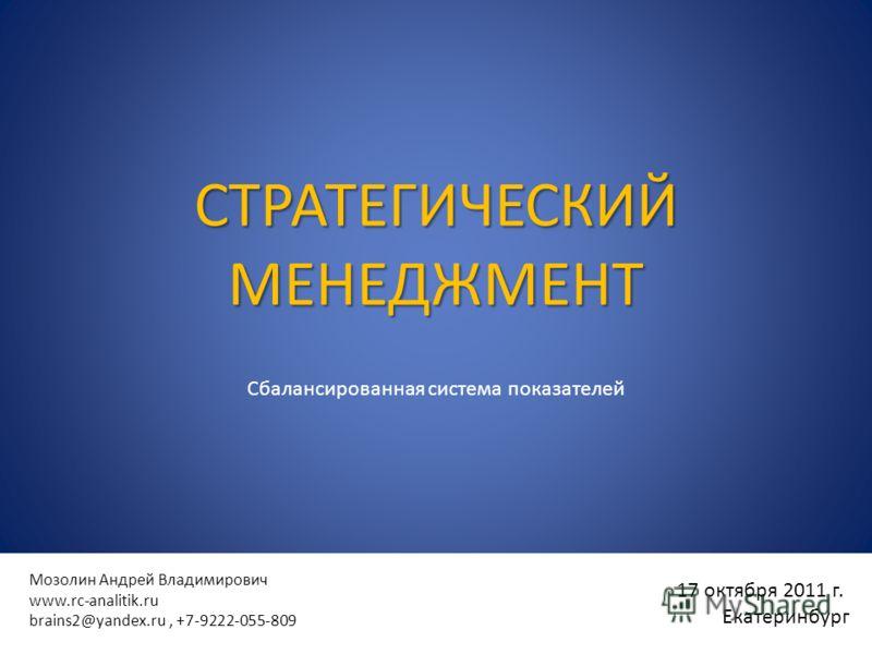 17 октября 2011 г. Екатеринбург Мозолин Андрей Владимирович www.rc-analitik.ru brains2@yandex.ru, +7-9222-055-809 СТРАТЕГИЧЕСКИЙ МЕНЕДЖМЕНТ Сбалансированная система показателей