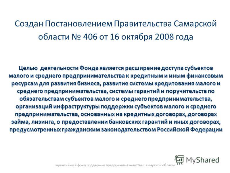 Создан Постановлением Правительства Самарской области 406 от 16 октября 2008 года Целью деятельности Фонда является расширение доступа субъектов малого и среднего предпринимательства к кредитным и иным финансовым ресурсам для развития бизнеса, развит
