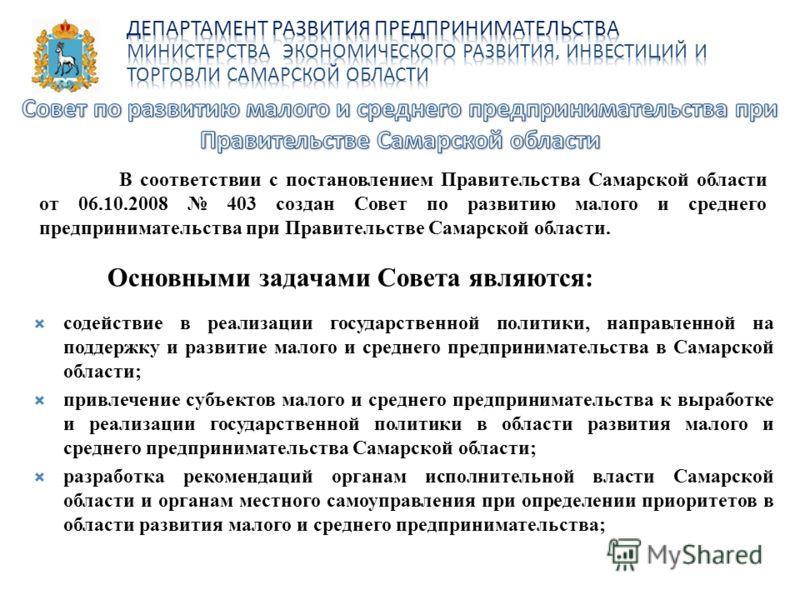 В соответствии с постановлением Правительства Самарской области от 06.10.2008 403 создан Совет по развитию малого и среднего предпринимательства при Правительстве Самарской области. Основными задачами Совета являются: содействие в реализации государс