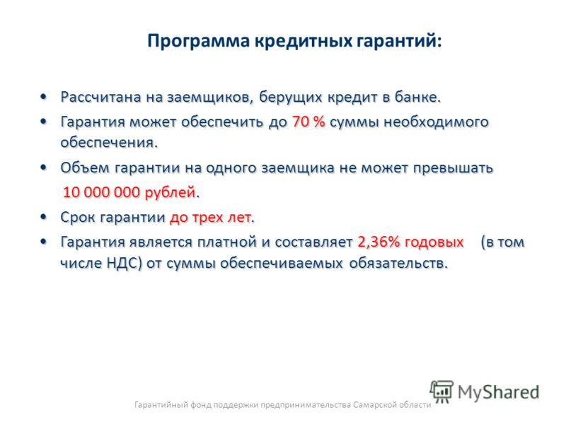 Программа кредитных гарантий: Рассчитана на заемщиков, берущих кредит в банке.Рассчитана на заемщиков, берущих кредит в банке. Гарантия может обеспечить до 70 % суммы необходимого обеспечения.Гарантия может обеспечить до 70 % суммы необходимого обесп