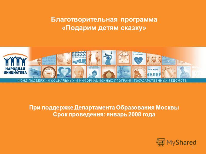 1 Благотворительная программа «Подарим детям сказку» При поддержке Департамента Образования Москвы Срок проведения: январь 2008 года