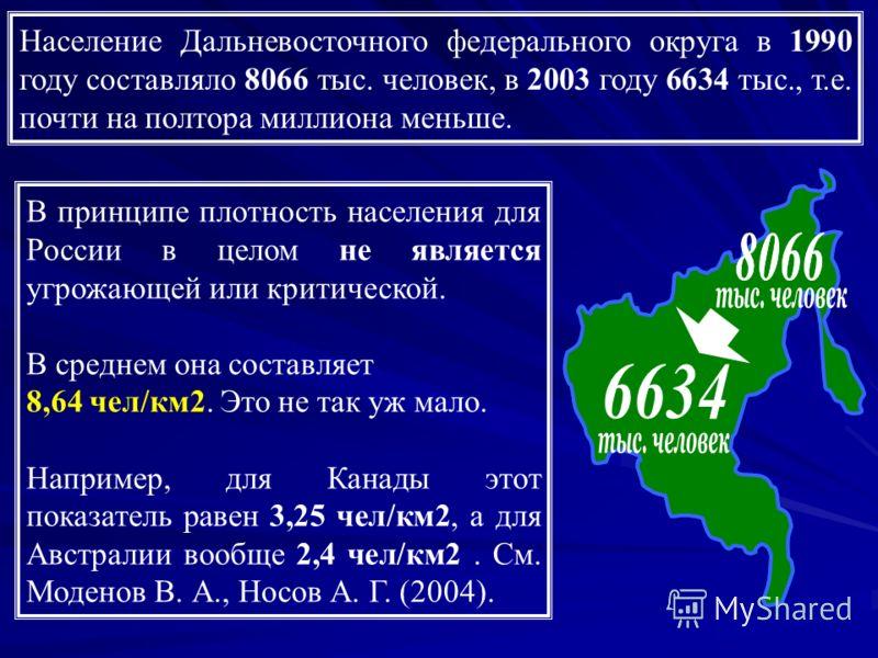 Население Дальневосточного федерального округа в 1990 году составляло 8066 тыс. человек, в 2003 году 6634 тыс., т.е. почти на полтора миллиона меньше. В принципе плотность населения для России в целом не является угрожающей или критической. В среднем