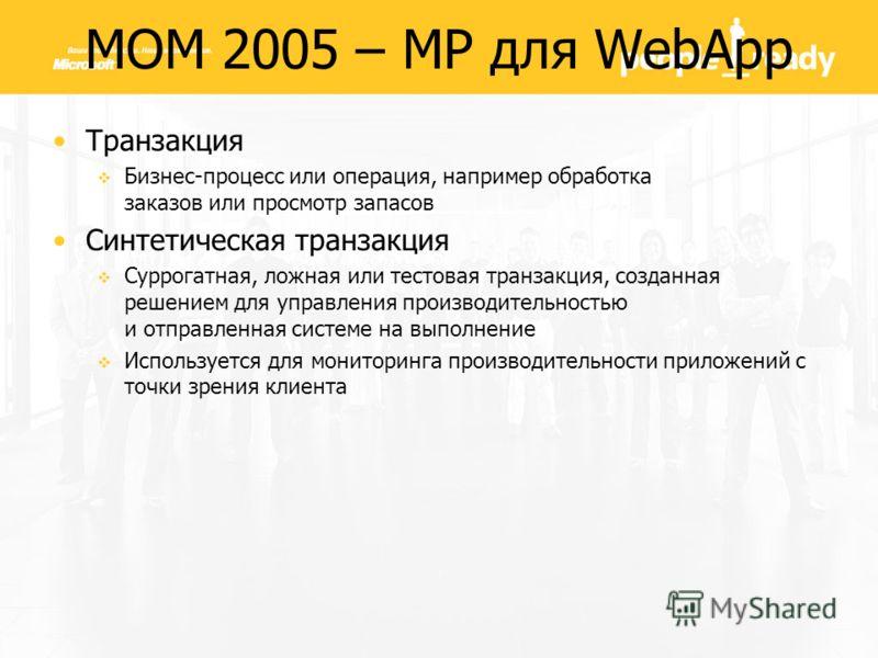 MOM 2005 – MP для WebApp Транзакция Бизнес-процесс или операция, например обработка заказов или просмотр запасов Синтетическая транзакция Суррогатная, ложная или тестовая транзакция, созданная решением для управления производительностью и отправленна