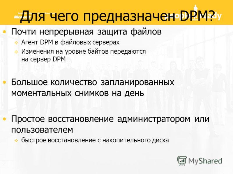 Для чего предназначен DPM? Почти непрерывная защита файлов Агент DPM в файловых серверах Изменения на уровне байтов передаются на сервер DPM Большое количество запланированных моментальных снимков на день Простое восстановление администратором или по