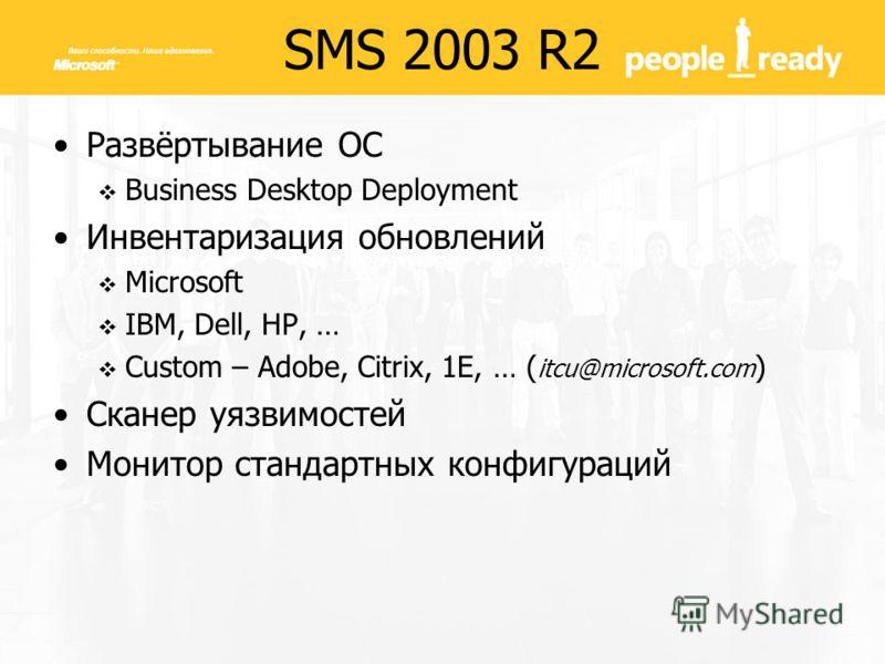 SMS 2003 R2 Развёртывание ОС Business Desktop Deployment Инвентаризация обновлений Microsoft IBM, Dell, HP, … Custom – Adobe, Citrix, 1E, … ( itcu@microsoft.com ) Сканер уязвимостей Монитор стандартных конфигураций