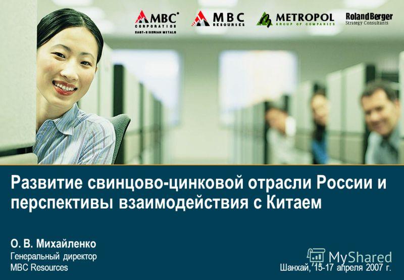 1I Шанхай, 15-17 апреля 2007 г. О. В. Михайленко Генеральный директор MBC Resources Развитие свинцово-цинковой отрасли России и перспективы взаимодействия с Китаем
