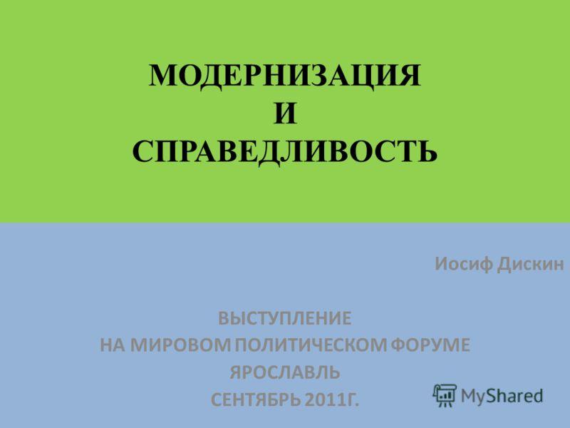 МОДЕРНИЗАЦИЯ И СПРАВЕДЛИВОСТЬ Иосиф Дискин ВЫСТУПЛЕНИЕ НА МИРОВОМ ПОЛИТИЧЕСКОМ ФОРУМЕ ЯРОСЛАВЛЬ СЕНТЯБРЬ 2011Г.