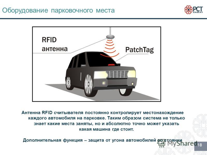 18 Оборудование парковочного места Антенна RFID считывателя постоянно контролирует местонахождение каждого автомобиля на парковке. Таким образом система не только знает какие места заняты, но и абсолютно точно может указать какая машина где стоит. До