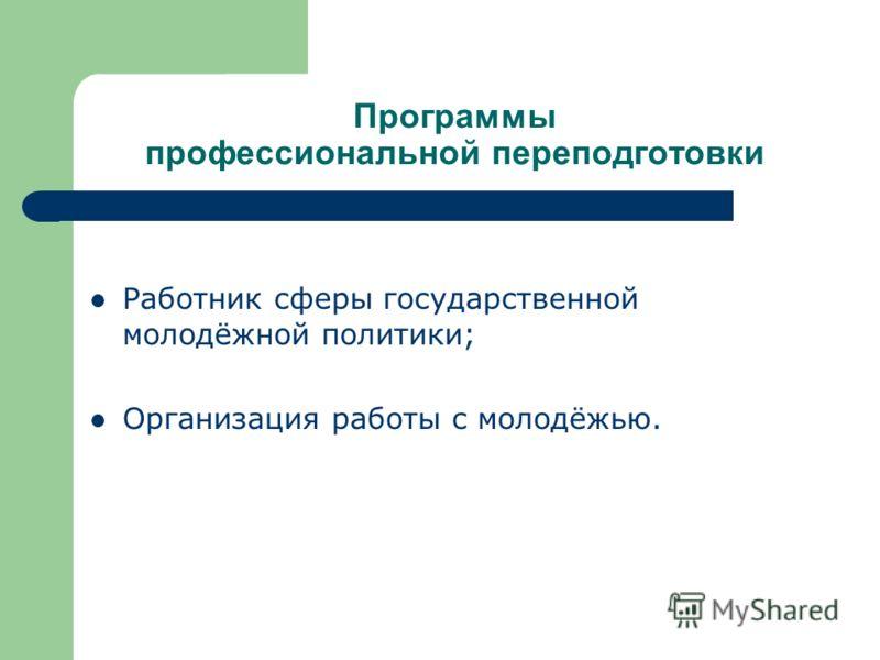 Программы профессиональной переподготовки Работник сферы государственной молодёжной политики; Организация работы с молодёжью.