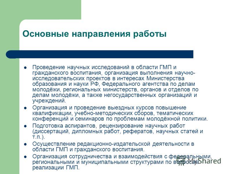 Основные направления работы Проведение научных исследований в области ГМП и гражданского воспитания, организация выполнения научно- исследовательских проектов в интересах Министерства образования и науки РФ, Федерального агентства по делам молодёжи,