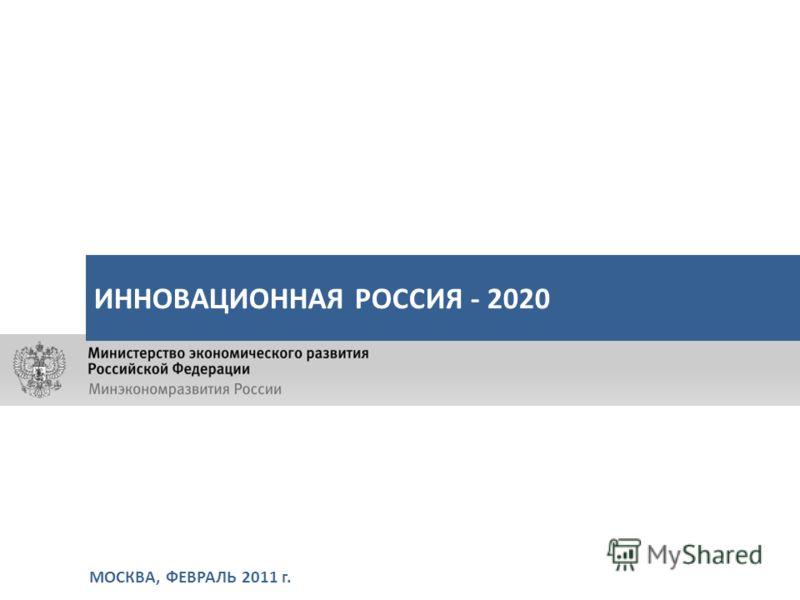 МОСКВА, ФЕВРАЛЬ 2011 г. ИННОВАЦИОННАЯ РОССИЯ - 2020