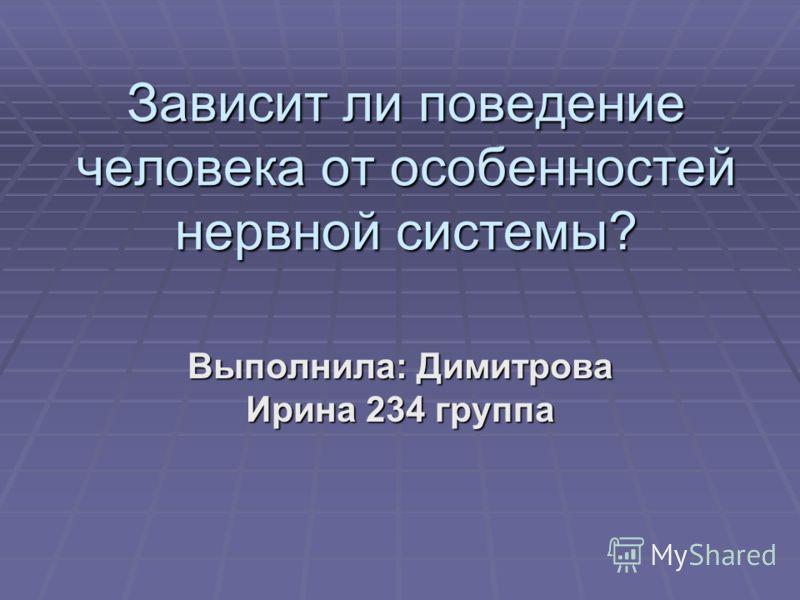 Зависит ли поведение человека от особенностей нервной системы? Выполнила: Димитрова Ирина 234 группа